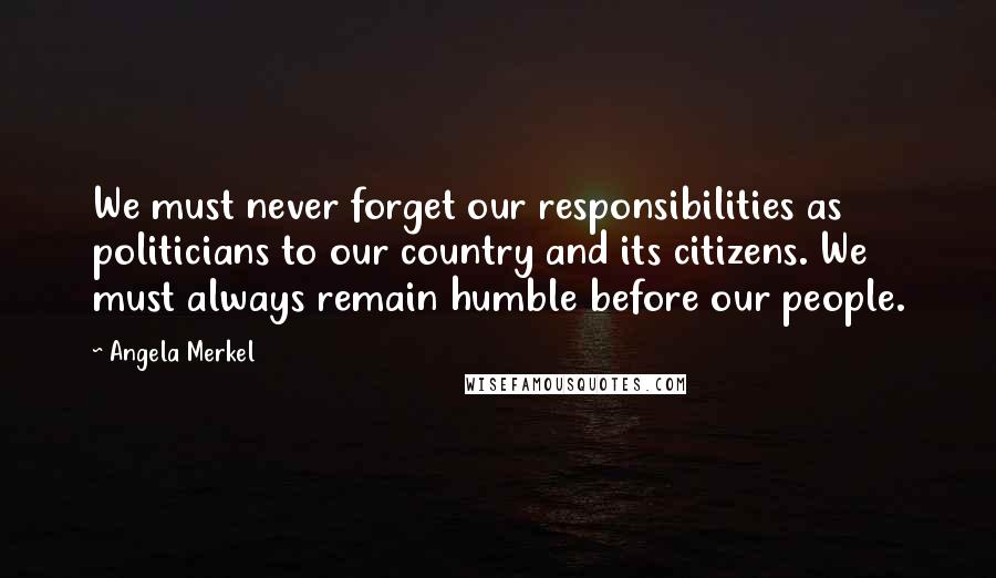 Angela Merkel quotes: We must never forget our responsibilities as politicians to our country and its citizens. We must always remain humble before our people.