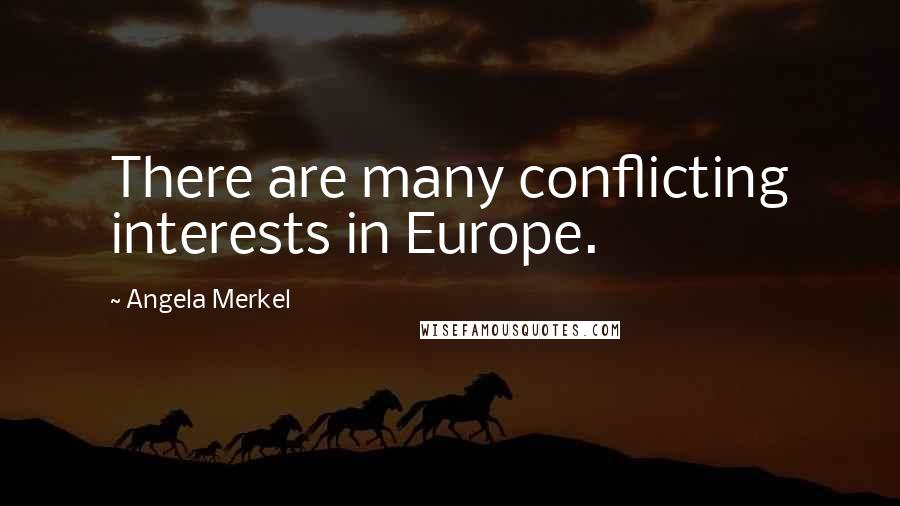 Angela Merkel quotes: There are many conflicting interests in Europe.