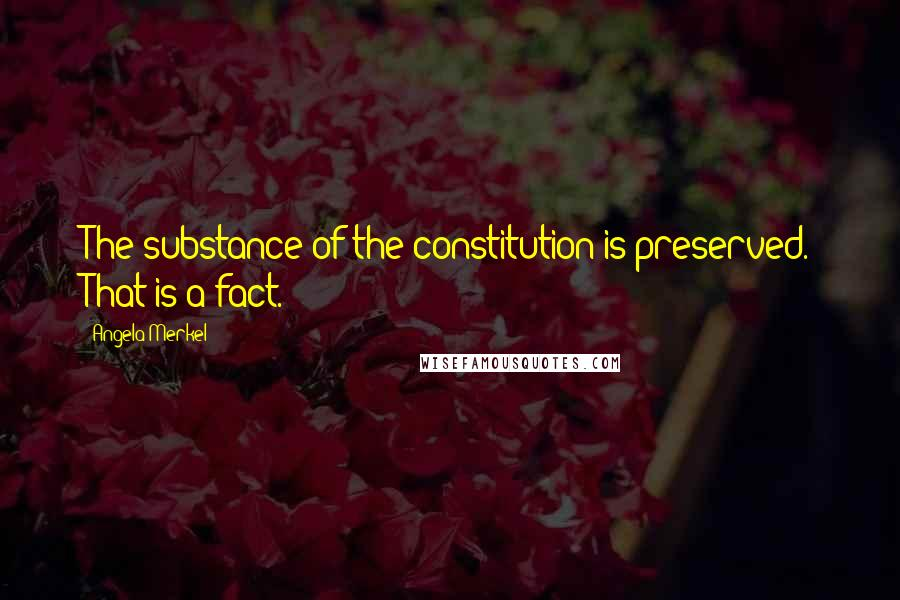 Angela Merkel quotes: The substance of the constitution is preserved. That is a fact.