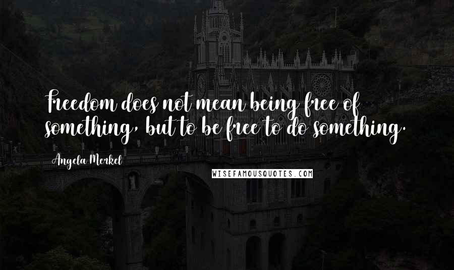 Angela Merkel quotes: Freedom does not mean being free of something, but to be free to do something.