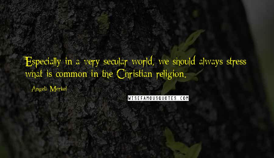 Angela Merkel quotes: Especially in a very secular world, we should always stress what is common in the Christian religion.