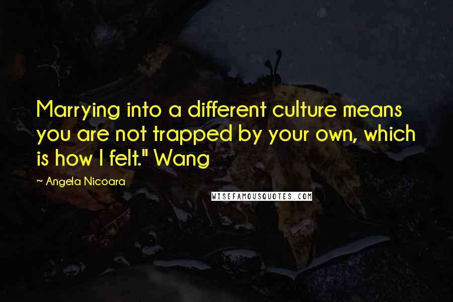 """Angela Nicoara quotes: Marrying into a different culture means you are not trapped by your own, which is how I felt."""" Wang"""