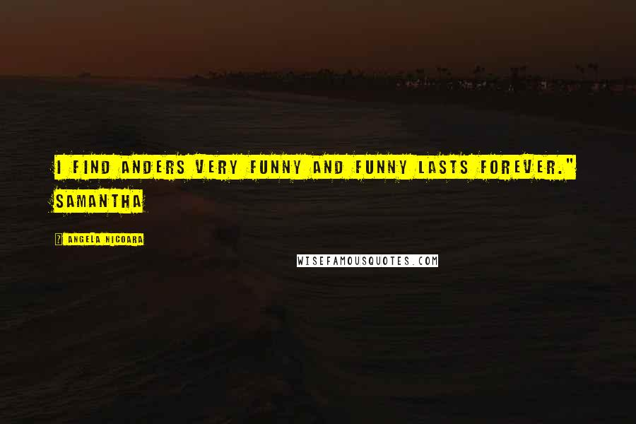 """Angela Nicoara quotes: I find Anders very funny and funny lasts forever."""" Samantha"""