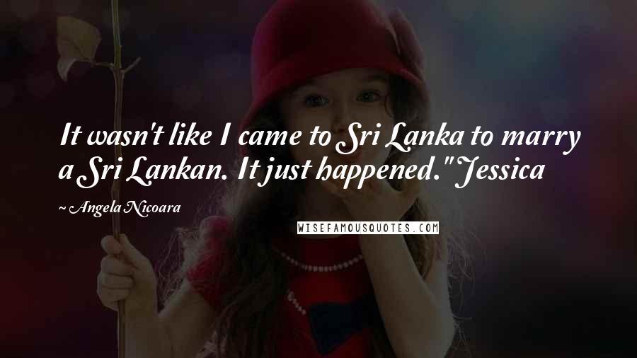 "Angela Nicoara quotes: It wasn't like I came to Sri Lanka to marry a Sri Lankan. It just happened."" Jessica"