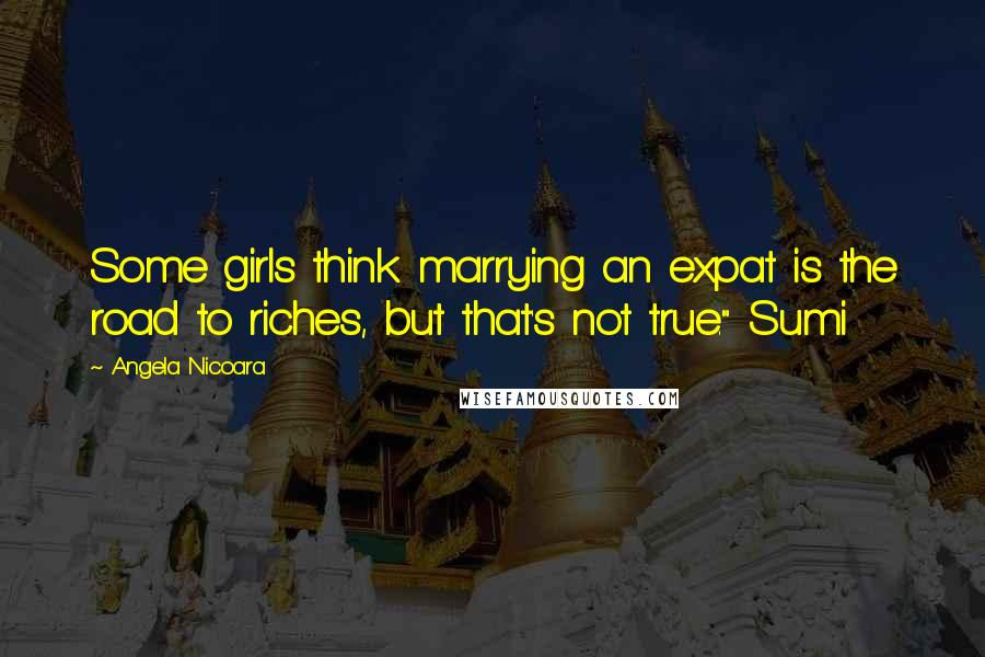 """Angela Nicoara quotes: Some girls think marrying an expat is the road to riches, but that's not true."""" Sumi"""
