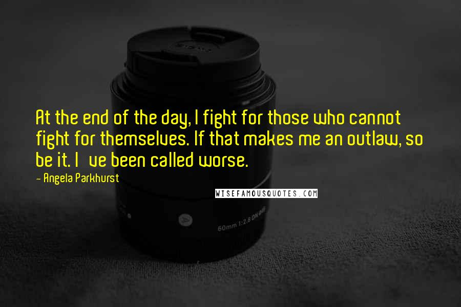 Angela Parkhurst quotes: At the end of the day, I fight for those who cannot fight for themselves. If that makes me an outlaw, so be it. I've been called worse.
