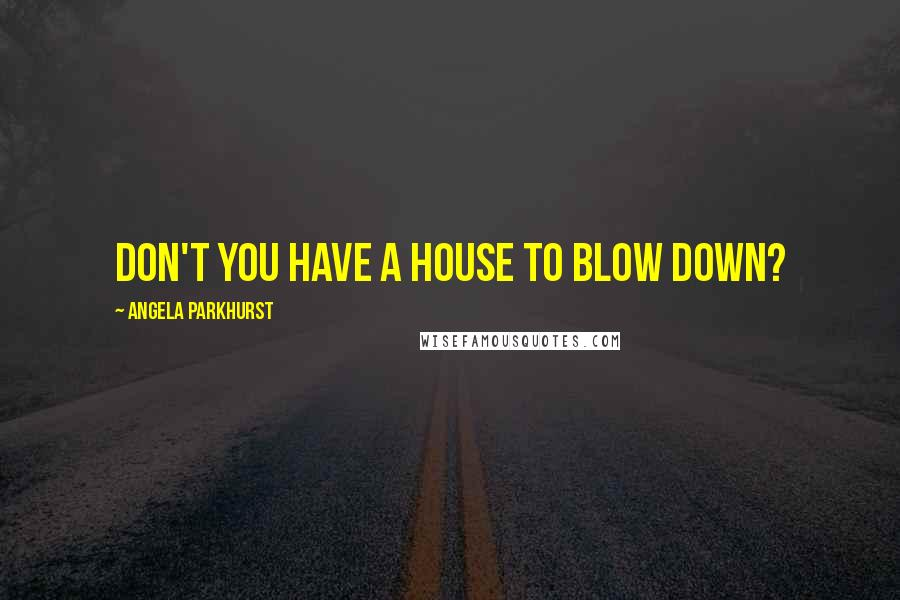 Angela Parkhurst quotes: Don't you have a house to blow down?