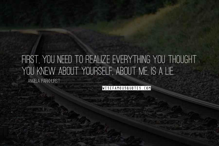 Angela Parkhurst quotes: First, you need to realize everything you thought you knew about yourself, about me, is a lie.