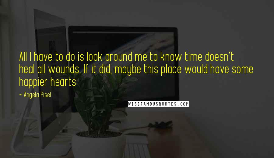 Angela Pisel quotes: All I have to do is look around me to know time doesn't heal all wounds. If it did, maybe this place would have some happier hearts