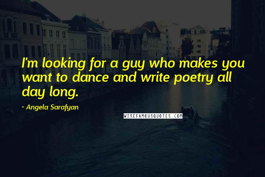 Angela Sarafyan quotes: I'm looking for a guy who makes you want to dance and write poetry all day long.