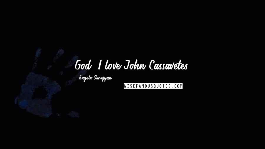 Angela Sarafyan quotes: God, I love John Cassavetes.