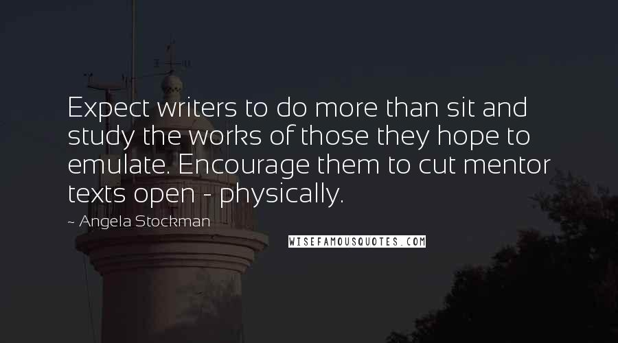 Angela Stockman quotes: Expect writers to do more than sit and study the works of those they hope to emulate. Encourage them to cut mentor texts open - physically.