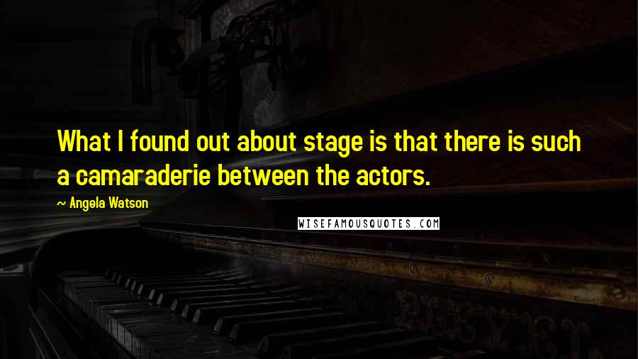 Angela Watson quotes: What I found out about stage is that there is such a camaraderie between the actors.