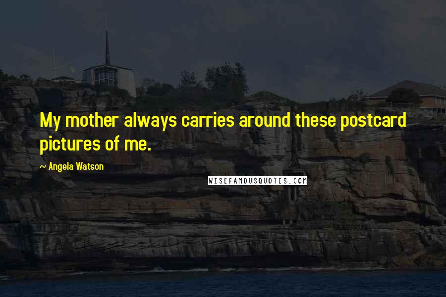 Angela Watson quotes: My mother always carries around these postcard pictures of me.