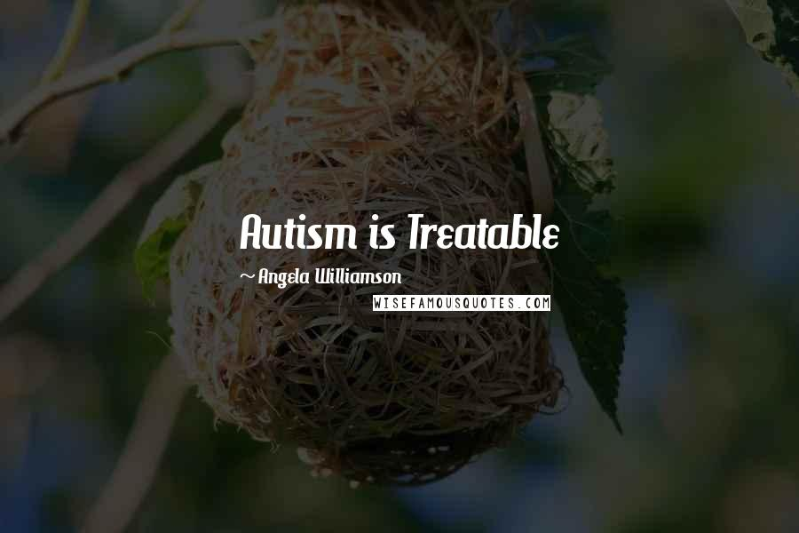Angela Williamson quotes: Autism is Treatable