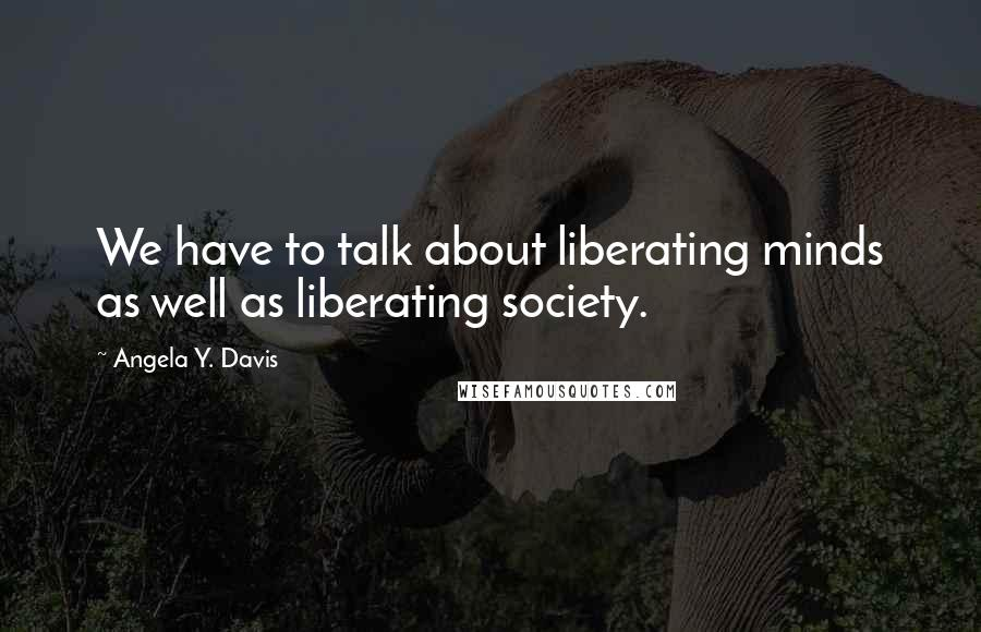 Angela Y. Davis quotes: We have to talk about liberating minds as well as liberating society.