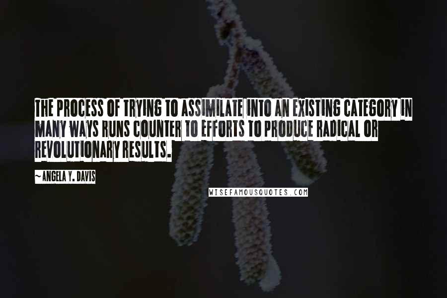 Angela Y. Davis quotes: The process of trying to assimilate into an existing category in many ways runs counter to efforts to produce radical or revolutionary results.