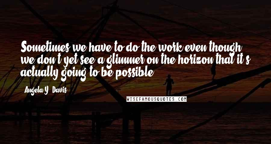 Angela Y. Davis quotes: Sometimes we have to do the work even though we don't yet see a glimmer on the horizon that it's actually going to be possible.
