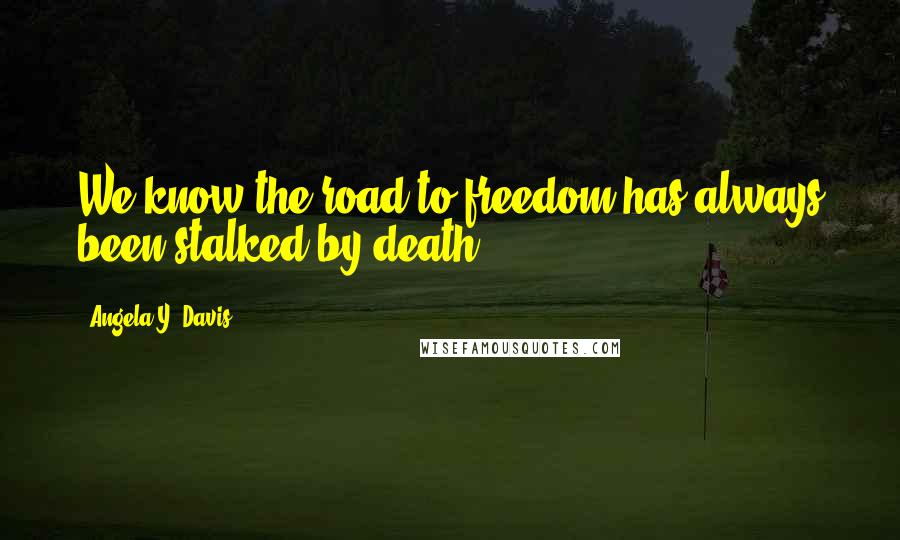 Angela Y. Davis quotes: We know the road to freedom has always been stalked by death.