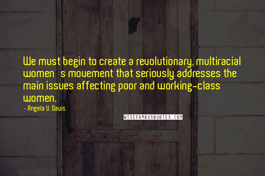 Angela Y. Davis quotes: We must begin to create a revolutionary, multiracial women's movement that seriously addresses the main issues affecting poor and working-class women.