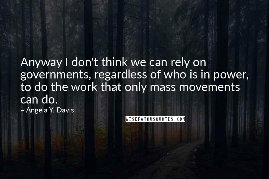 Angela Y. Davis quotes: Anyway I don't think we can rely on governments, regardless of who is in power, to do the work that only mass movements can do.