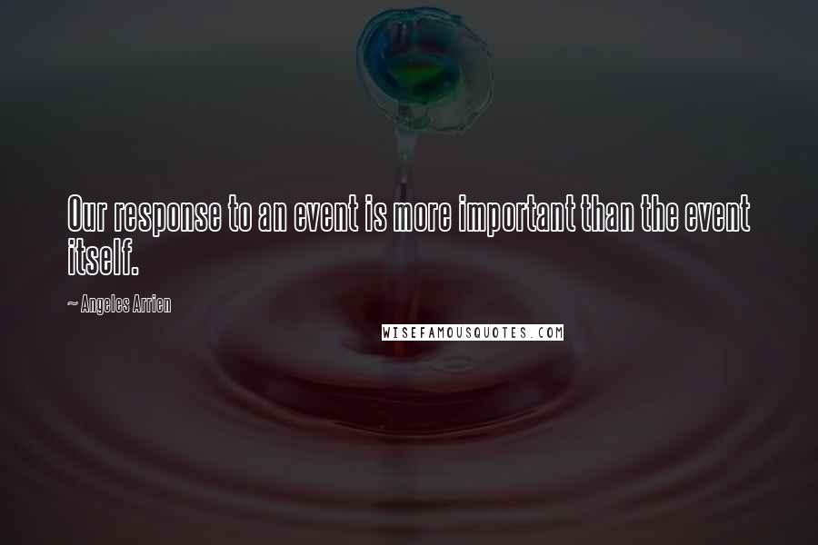 Angeles Arrien quotes: Our response to an event is more important than the event itself.