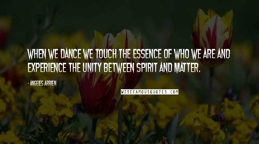 Angeles Arrien quotes: When we dance we touch the essence of who we are and experience the unity between spirit and matter.