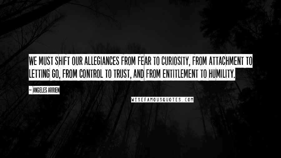Angeles Arrien quotes: We must shift our allegiances from fear to curiosity, from attachment to letting go, from control to trust, and from entitlement to humility.