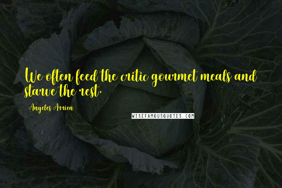 Angeles Arrien quotes: We often feed the critic gourmet meals and starve the rest.