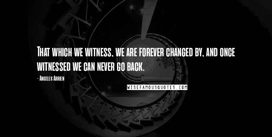 Angeles Arrien quotes: That which we witness, we are forever changed by, and once witnessed we can never go back.