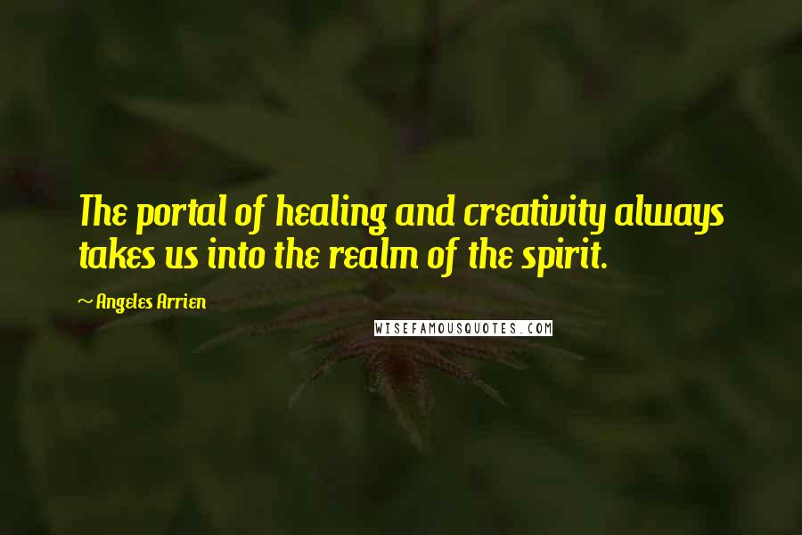 Angeles Arrien quotes: The portal of healing and creativity always takes us into the realm of the spirit.