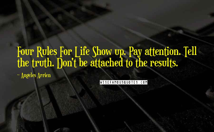 Angeles Arrien quotes: Four Rules For Life Show up. Pay attention. Tell the truth. Don't be attached to the results.