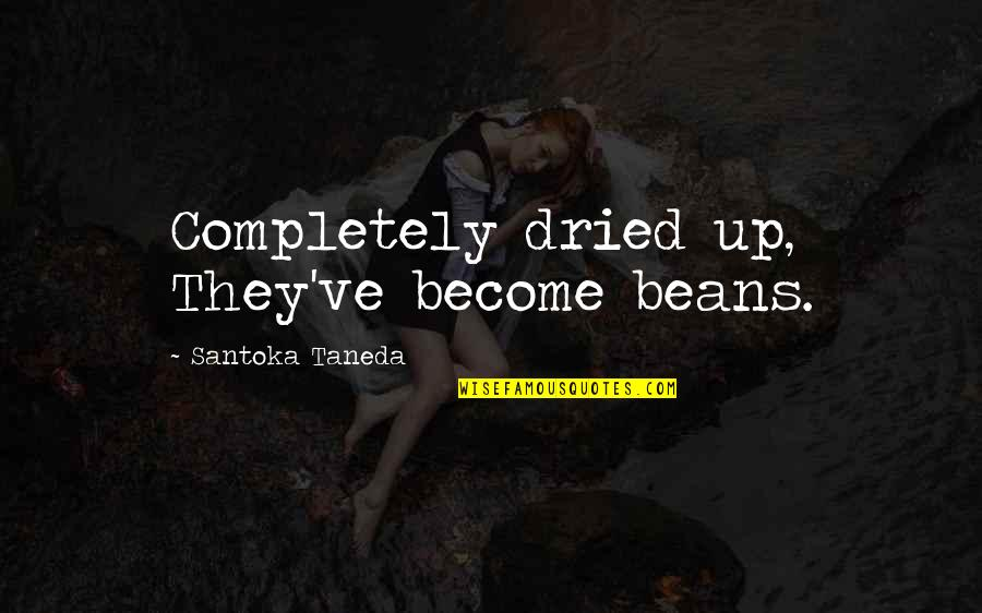 Angeles Mastretta Arrancame La Vida Quotes By Santoka Taneda: Completely dried up, They've become beans.