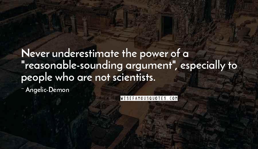 "Angelic-Demon quotes: Never underestimate the power of a ""reasonable-sounding argument"", especially to people who are not scientists."
