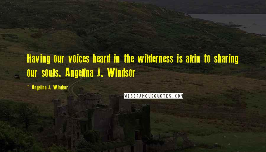 Angelina J. Windsor quotes: Having our voices heard in the wilderness is akin to sharing our souls. Angelina J. Windsor