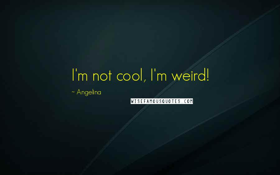 Angelina quotes: I'm not cool, I'm weird!