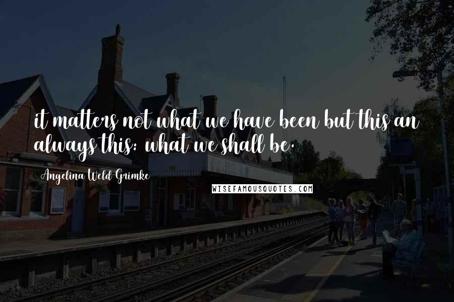 Angelina Weld Grimke quotes: it matters not what we have been but this an always this: what we shall be.