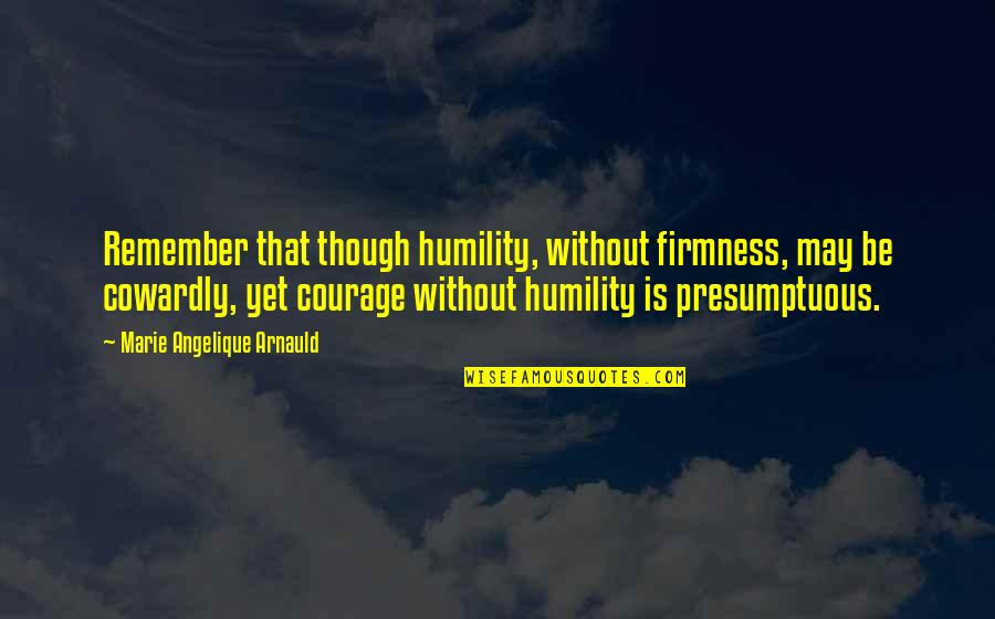 Angelique Arnauld Quotes By Marie Angelique Arnauld: Remember that though humility, without firmness, may be