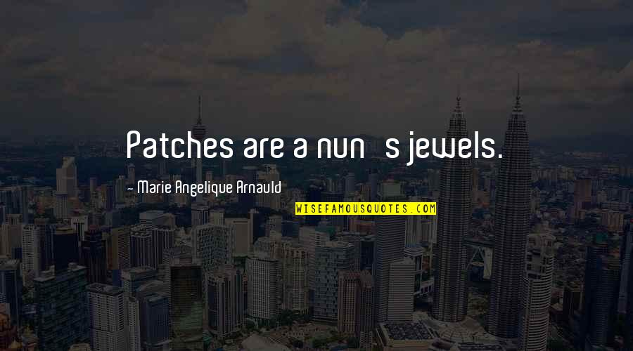 Angelique Arnauld Quotes By Marie Angelique Arnauld: Patches are a nun's jewels.