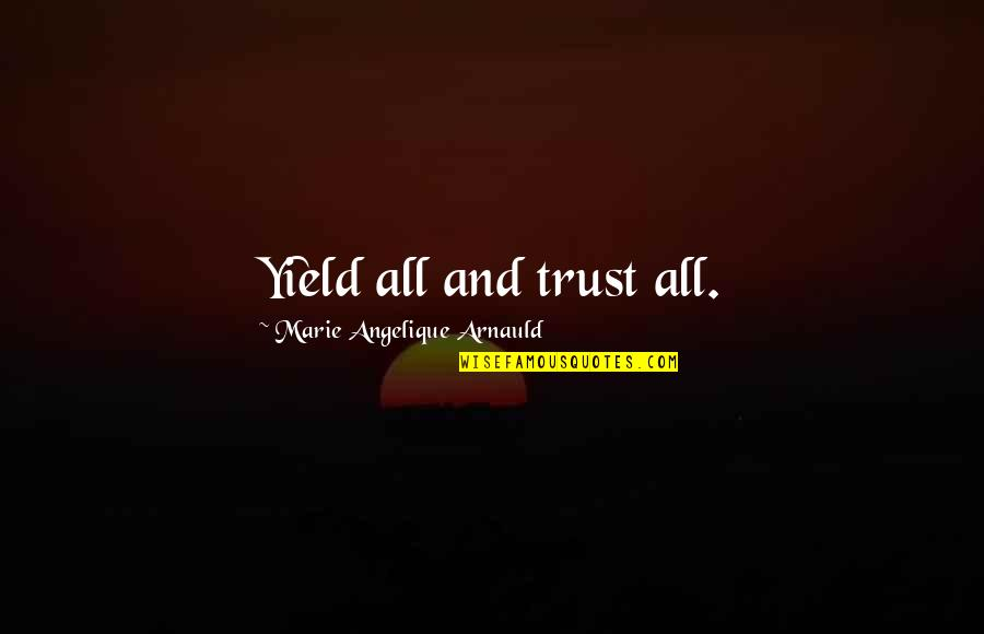 Angelique Arnauld Quotes By Marie Angelique Arnauld: Yield all and trust all.
