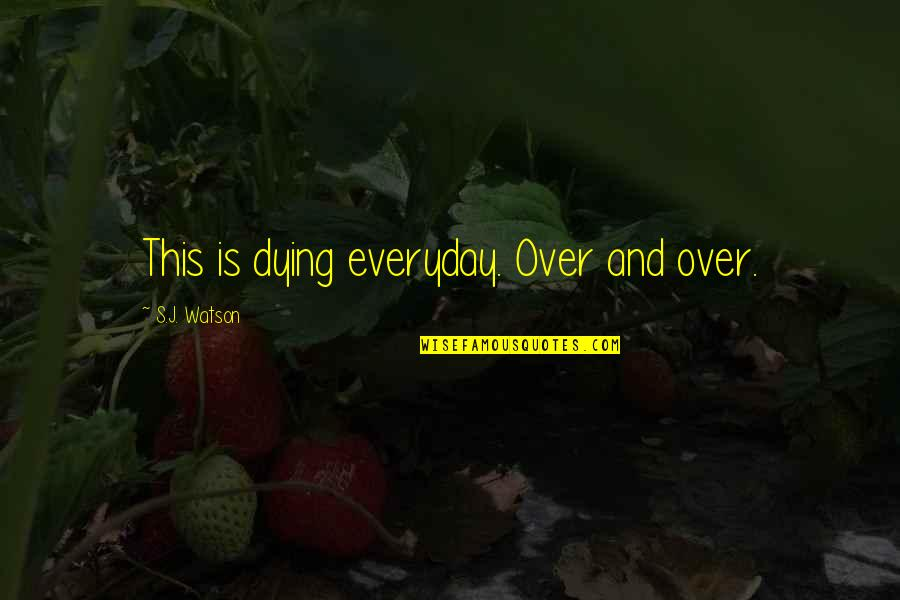 Angelique Arnauld Quotes By S.J. Watson: This is dying everyday. Over and over.