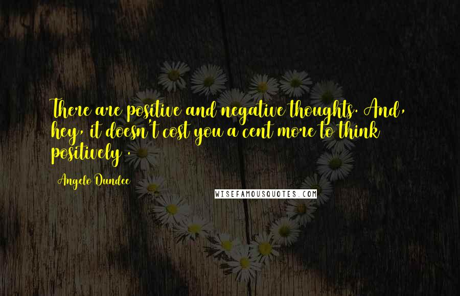 Angelo Dundee quotes: There are positive and negative thoughts. And, hey, it doesn't cost you a cent more to think positively .