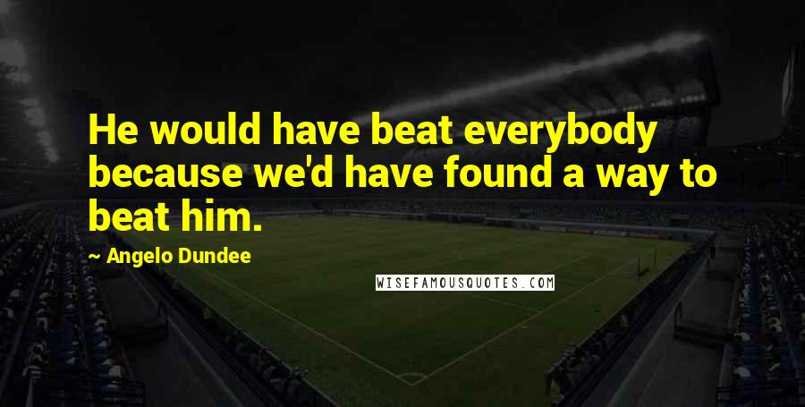Angelo Dundee quotes: He would have beat everybody because we'd have found a way to beat him.