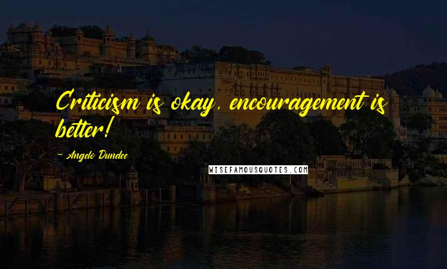 Angelo Dundee quotes: Criticism is okay, encouragement is better!
