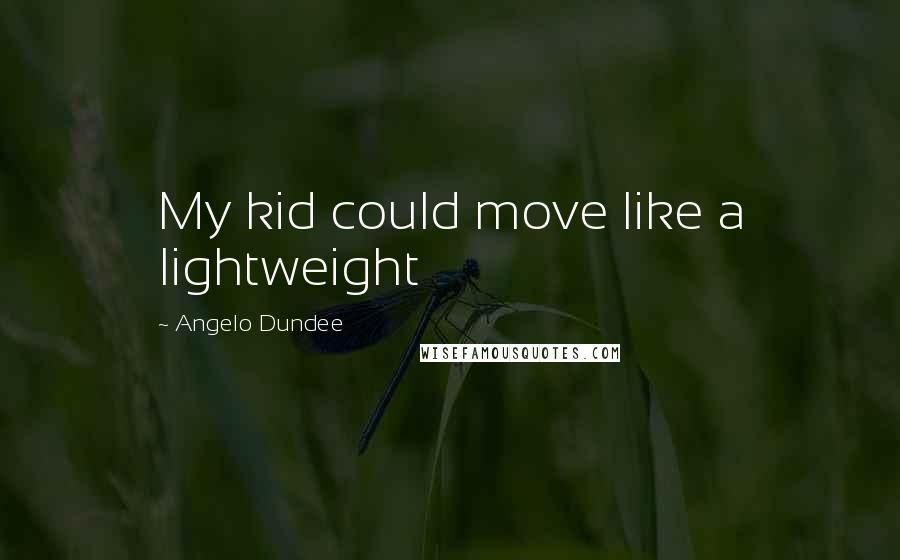 Angelo Dundee quotes: My kid could move like a lightweight