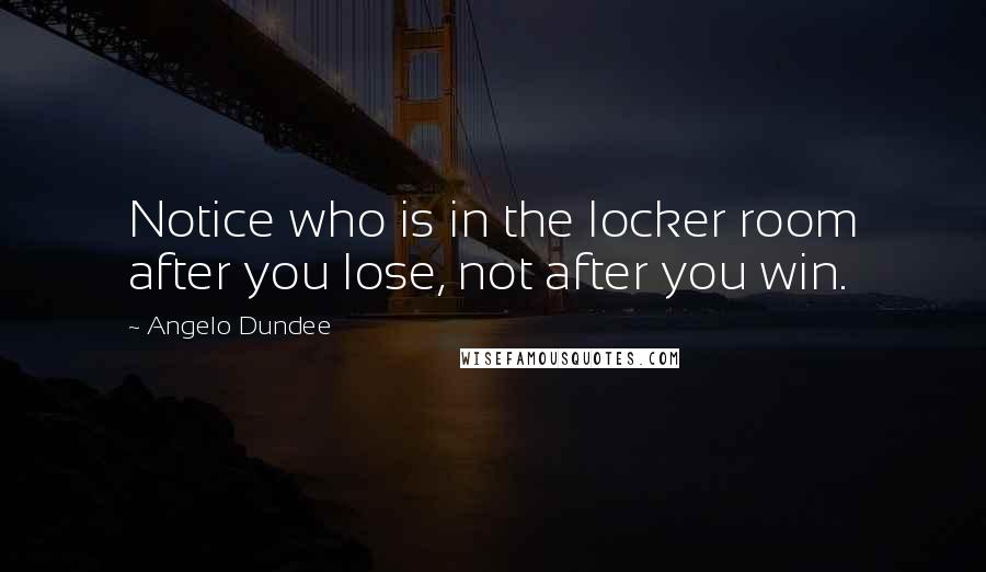 Angelo Dundee quotes: Notice who is in the locker room after you lose, not after you win.