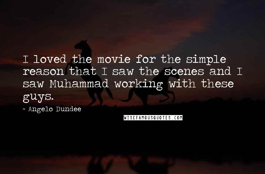 Angelo Dundee quotes: I loved the movie for the simple reason that I saw the scenes and I saw Muhammad working with these guys.