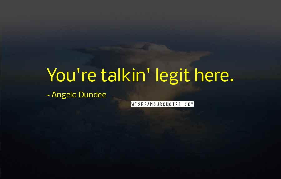 Angelo Dundee quotes: You're talkin' legit here.