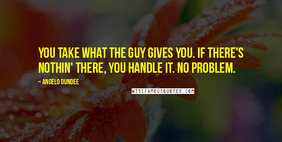 Angelo Dundee quotes: You take what the guy gives you. If there's nothin' there, you handle it. No problem.