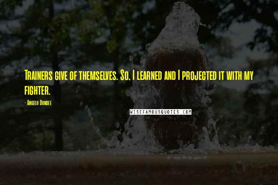 Angelo Dundee quotes: Trainers give of themselves. So, I learned and I projected it with my fighter.